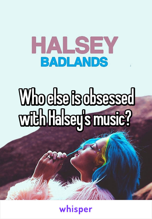 Who else is obsessed with Halsey's music?