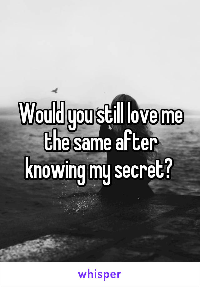 Would you still love me the same after knowing my secret?