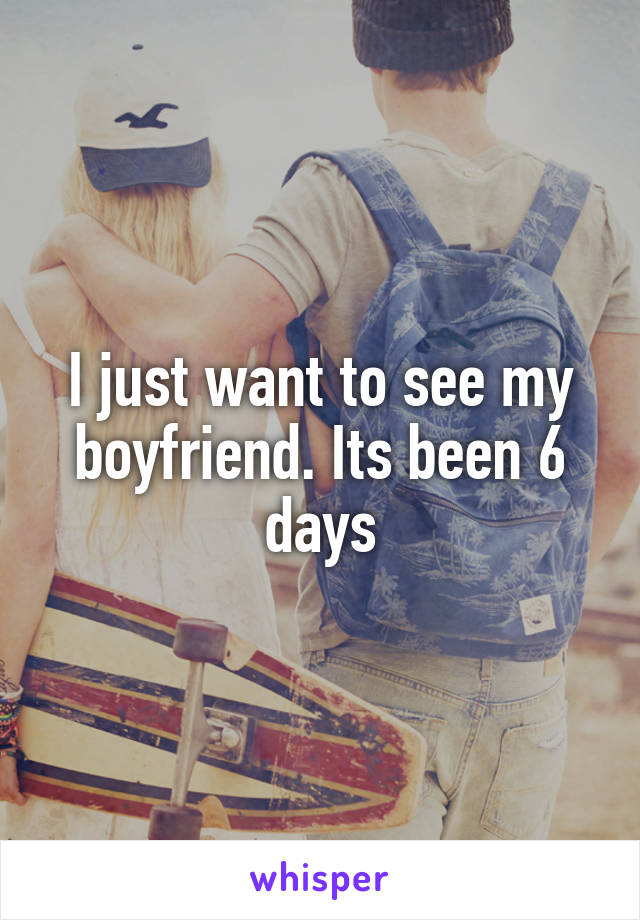 I just want to see my boyfriend. Its been 6 days