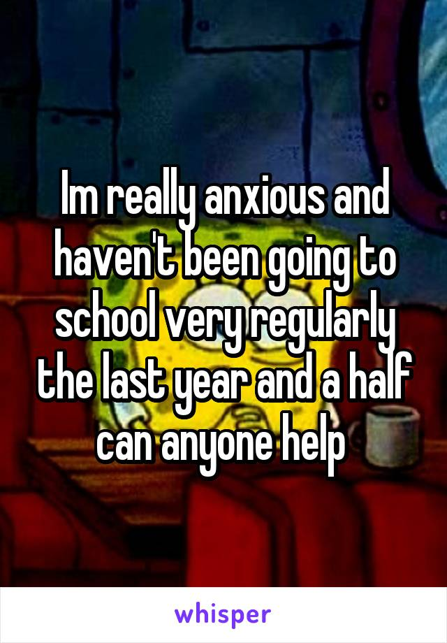 Im really anxious and haven't been going to school very regularly the last year and a half can anyone help
