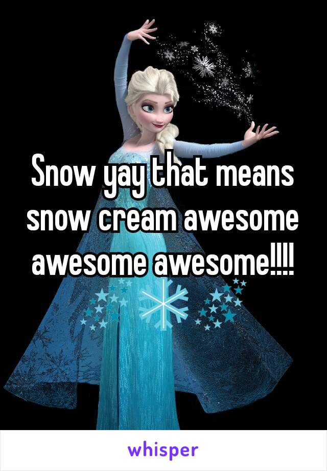 Snow yay that means snow cream awesome awesome awesome!!!! 🌌❄🌌