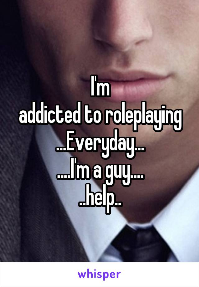 I'm addicted to roleplaying ...Everyday... ....I'm a guy.... ..help..