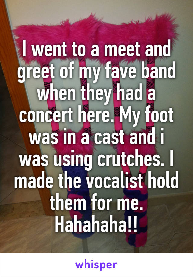 I went to a meet and greet of my fave band when they had a concert here. My foot was in a cast and i was using crutches. I made the vocalist hold them for me. Hahahaha!!