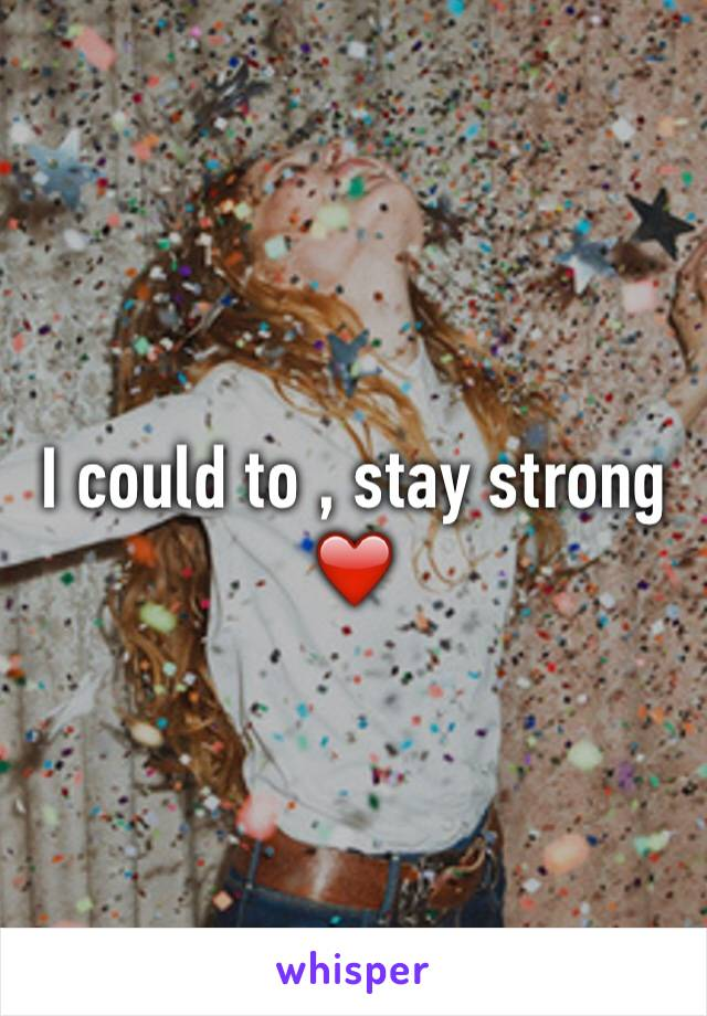 I could to , stay strong ❤️