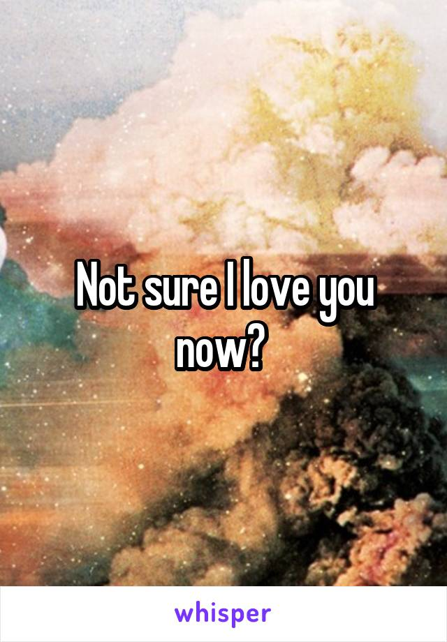 Not sure I love you now?