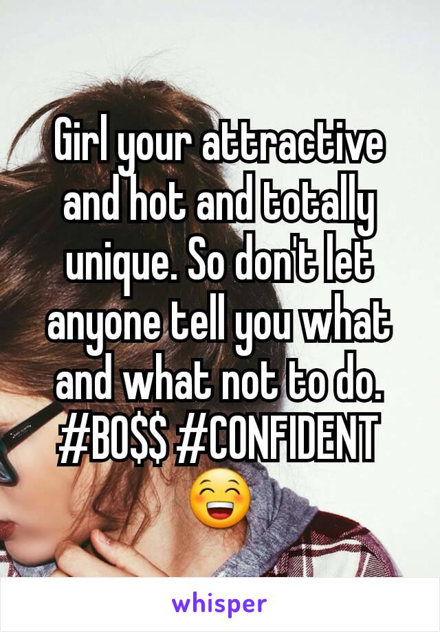 Girl your attractive and hot and totally unique. So don't let anyone tell you what and what not to do. #BO$$ #CONFIDENT😁