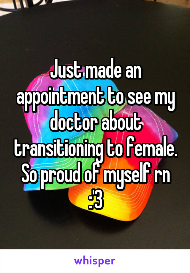 Just made an appointment to see my doctor about transitioning to female. So proud of myself rn :'3