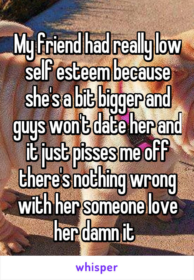 My friend had really low self esteem because she's a bit bigger and guys won't date her and it just pisses me off there's nothing wrong with her someone love her damn it