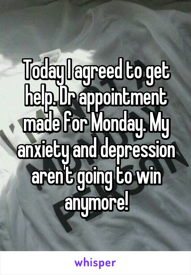 Today I agreed to get help. Dr appointment made for Monday. My anxiety and depression aren't going to win anymore!