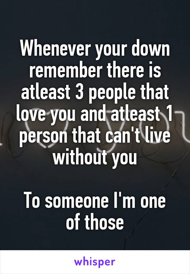 Whenever your down remember there is atleast 3 people that love you and atleast 1 person that can't live without you  To someone I'm one of those