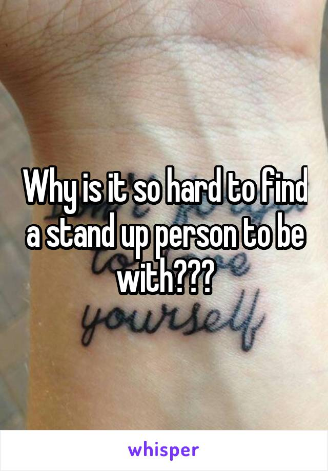 Why is it so hard to find a stand up person to be with???