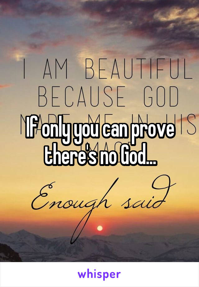 If only you can prove there's no God...