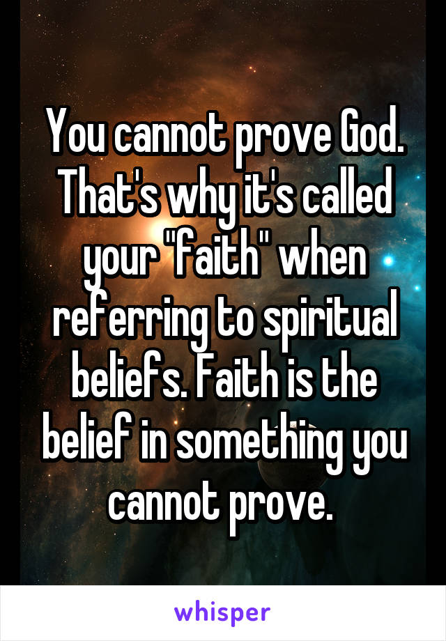 """You cannot prove God. That's why it's called your """"faith"""" when referring to spiritual beliefs. Faith is the belief in something you cannot prove."""