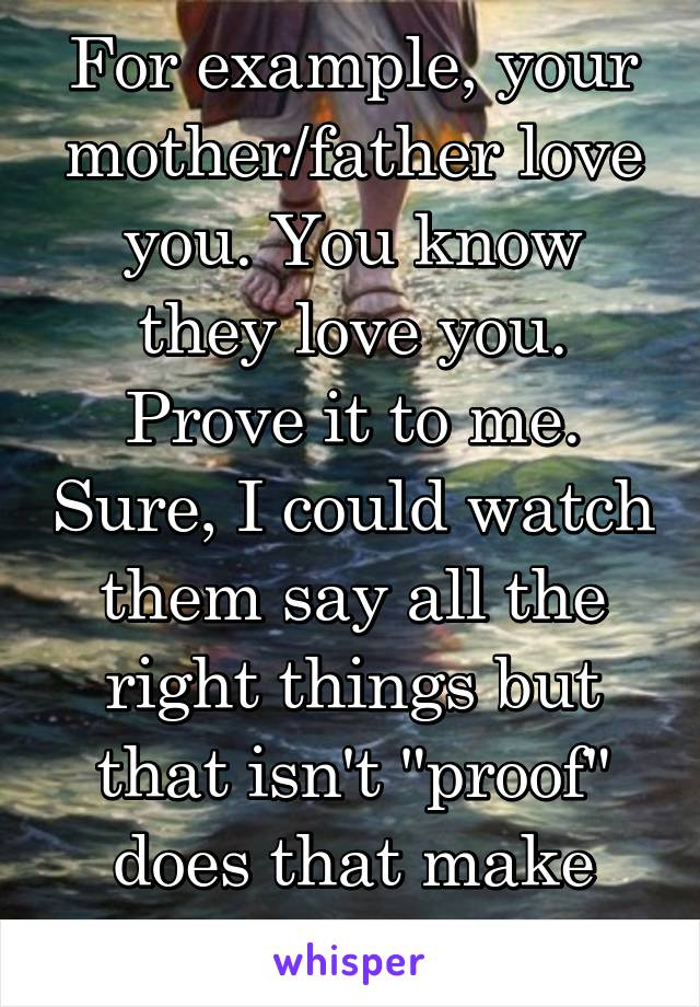 """For example, your mother/father love you. You know they love you. Prove it to me. Sure, I could watch them say all the right things but that isn't """"proof"""" does that make sense at all?"""