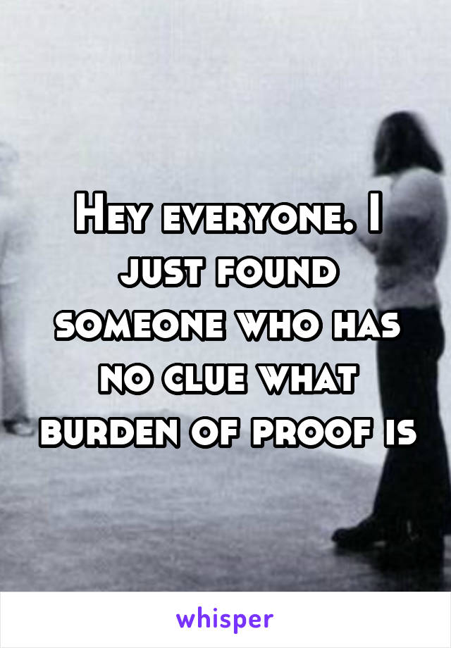 Hey everyone. I just found someone who has no clue what burden of proof is
