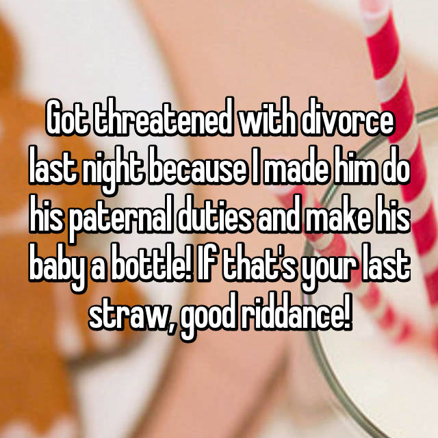 Got threatened with divorce last night because I made him do his paternal duties and make his baby a bottle! If that's your last straw, good riddance!
