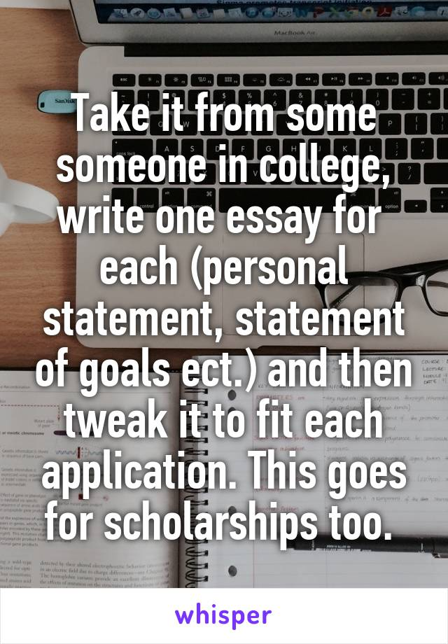 Take it from some someone in college, write one essay for  each (personal statement, statement of goals ect.) and then tweak it to fit each application. This goes for scholarships too.