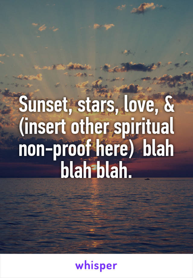 Sunset, stars, love, & (insert other spiritual non-proof here)  blah blah blah.