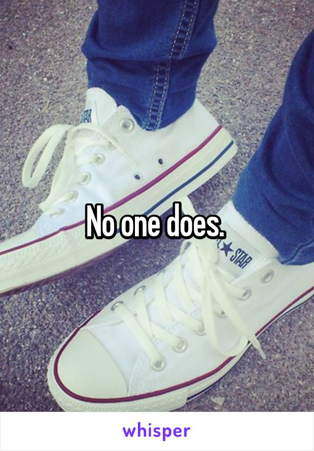 No one does.