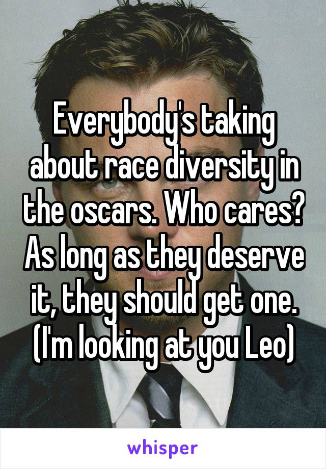Everybody's taking about race diversity in the oscars. Who cares? As long as they deserve it, they should get one. (I'm looking at you Leo)