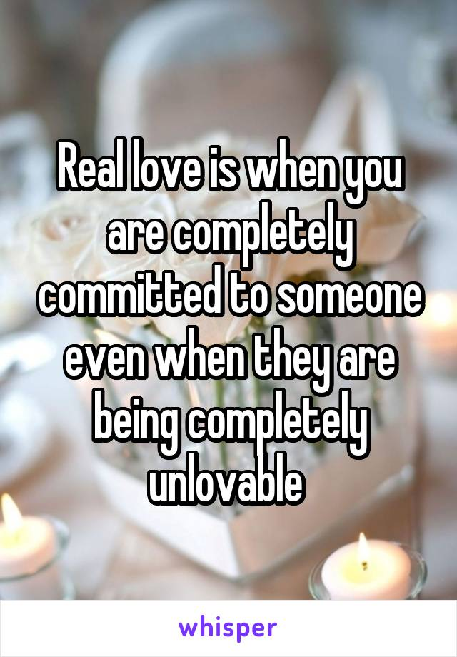Real love is when you are completely committed to someone even when they are being completely unlovable
