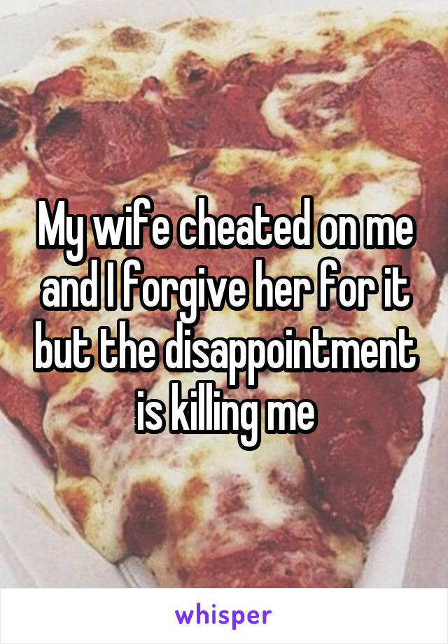 My wife cheated on me and I forgive her for it but the disappointment is killing me