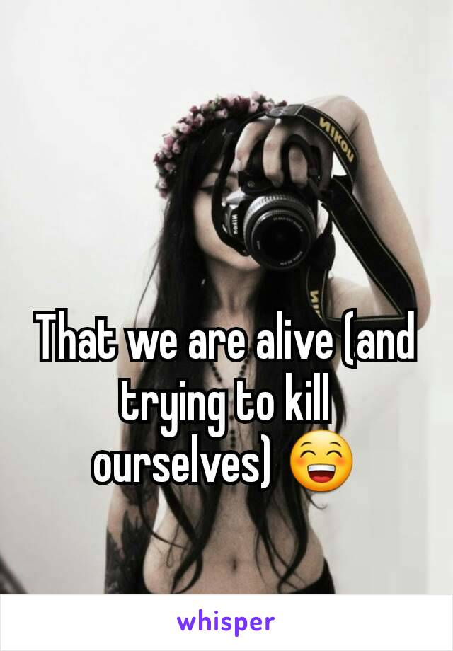 That we are alive (and trying to kill ourselves) 😁