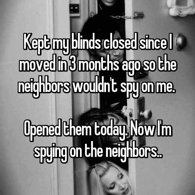 Kept my blinds closed since I moved in 3 months ago so the neighbors wouldn't spy on me.   Opened them today. Now I'm spying on the neighbors..