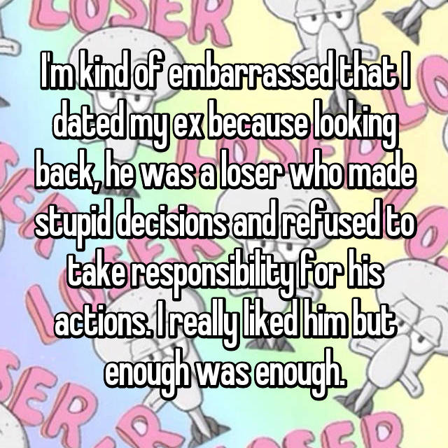 I'm kind of embarrassed that I dated my ex because looking back, he was a loser who made stupid decisions and refused to take responsibility for his actions. I really liked him but enough was enough.