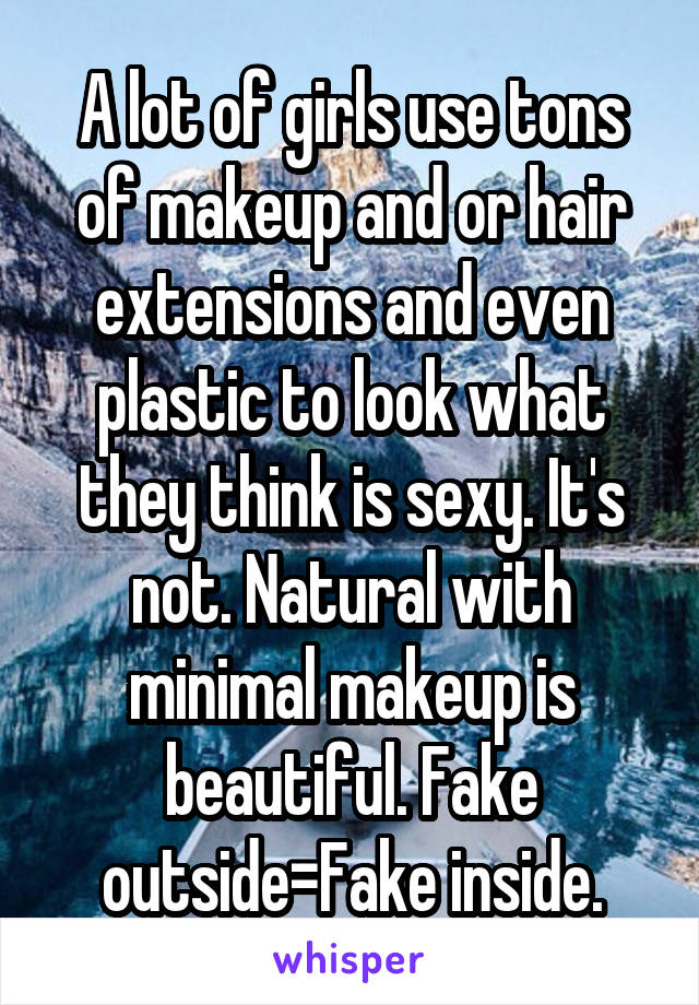 A lot of girls use tons of makeup and or hair extensions and even plastic to look what they think is sexy. It's not. Natural with minimal makeup is beautiful. Fake outside=Fake inside.