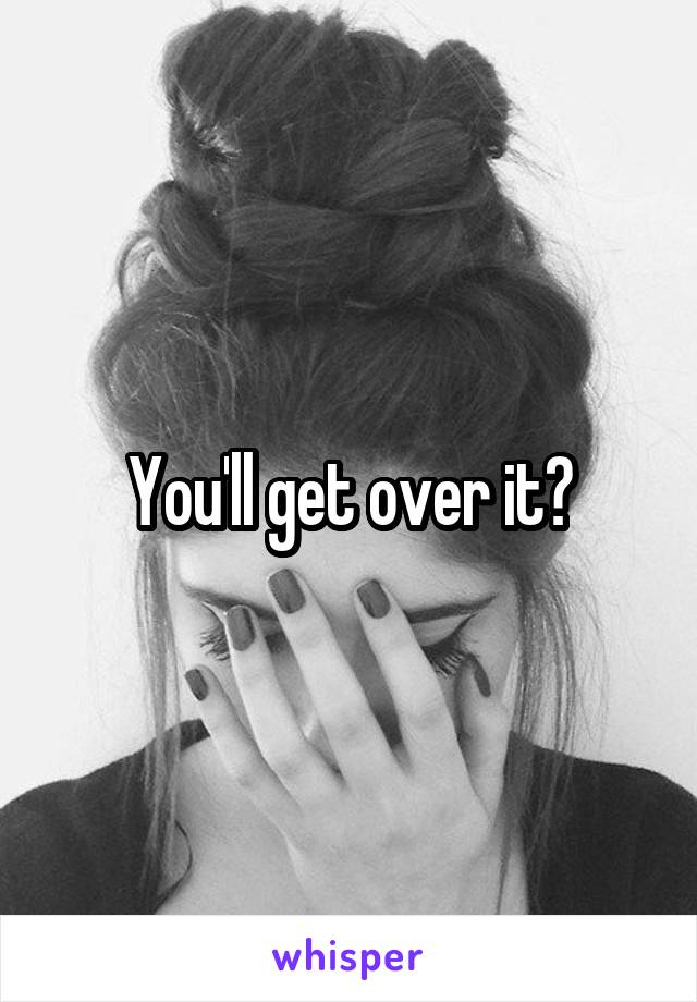 You'll get over it?
