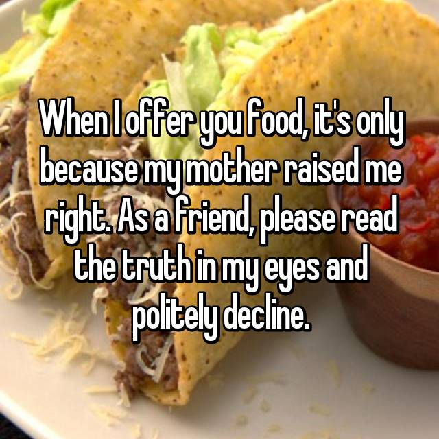 When I offer you food, it's only because my mother raised me right. As a friend, please read the truth in my eyes and politely decline.