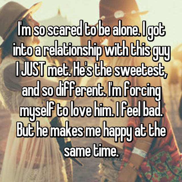 I'm so scared to be alone. I got into a relationship with this guy I JUST met. He's the sweetest, and so different. I'm forcing myself to love him. I feel bad. But he makes me happy at the same time.