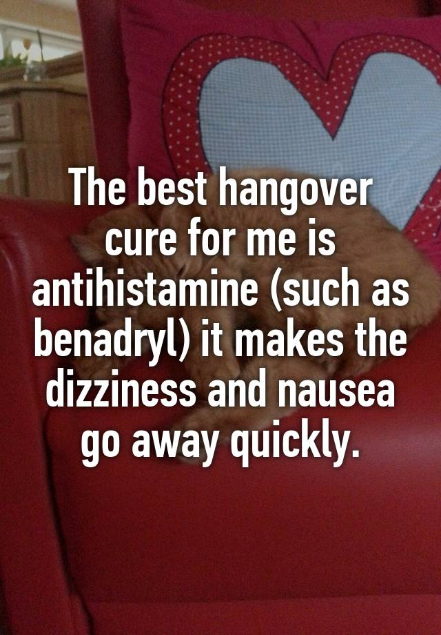 The best hangover cure for me is antihistamine (such as benadryl) it