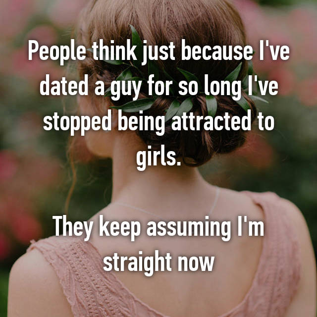 People think just because I've dated a guy for so long I've stopped being attracted to girls.  They keep assuming I'm straight now