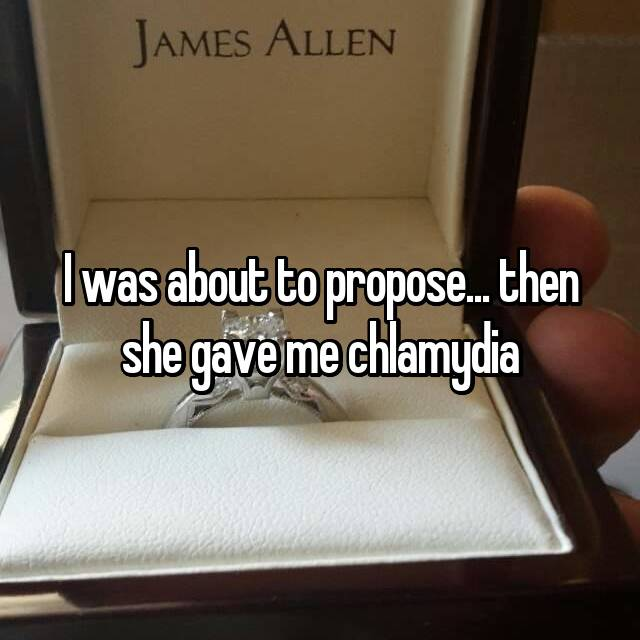 I was about to propose... then she gave me chlamydia