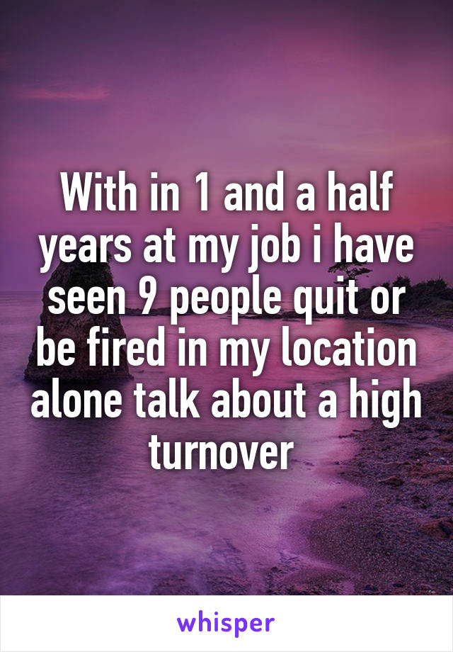 With in 1 and a half years at my job i have seen 9 people quit or be fired in my location alone talk about a high turnover