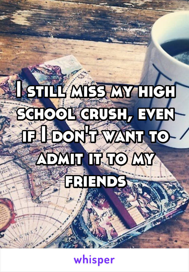 I still miss my high school crush, even if I don't want to admit it to my friends