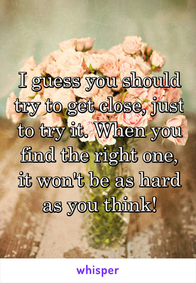 I guess you should try to get close, just to try it. When you find the right one, it won't be as hard as you think!