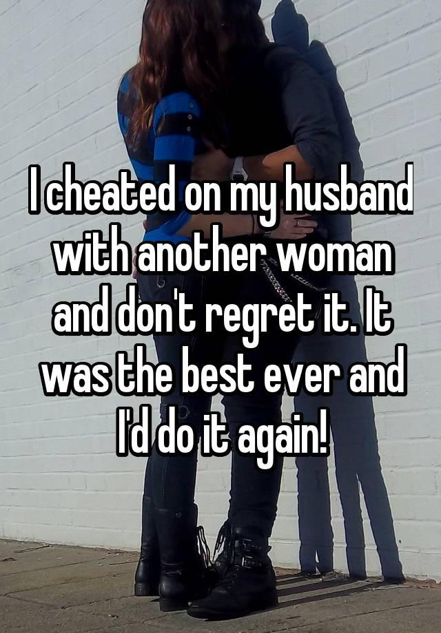 I cheated on my husband with another woman and don't regret it  It