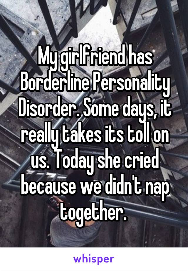 My girlfriend has Borderline Personality Disorder. Some days, it really takes its toll on us. Today she cried because we didn't nap together.