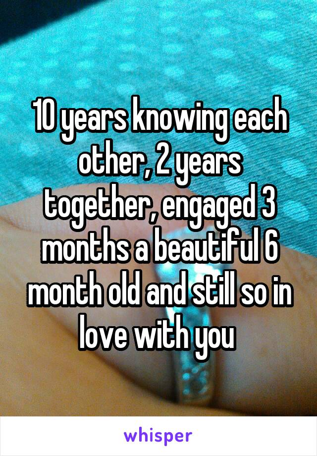 10 years knowing each other, 2 years together, engaged 3 months a beautiful 6 month old and still so in love with you