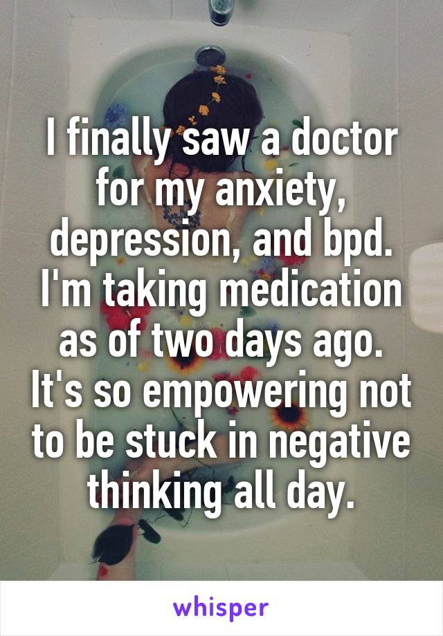 I finally saw a doctor for my anxiety, depression, and bpd. I'm taking medication as of two days ago. It's so empowering not to be stuck in negative thinking all day.
