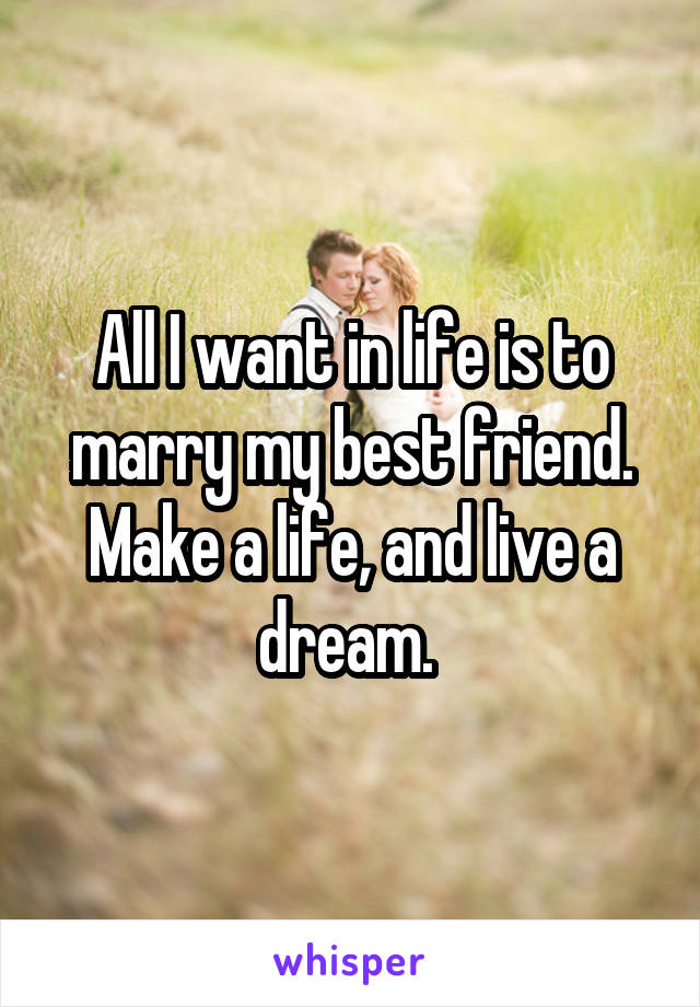 All I want in life is to marry my best friend. Make a life, and live a dream.