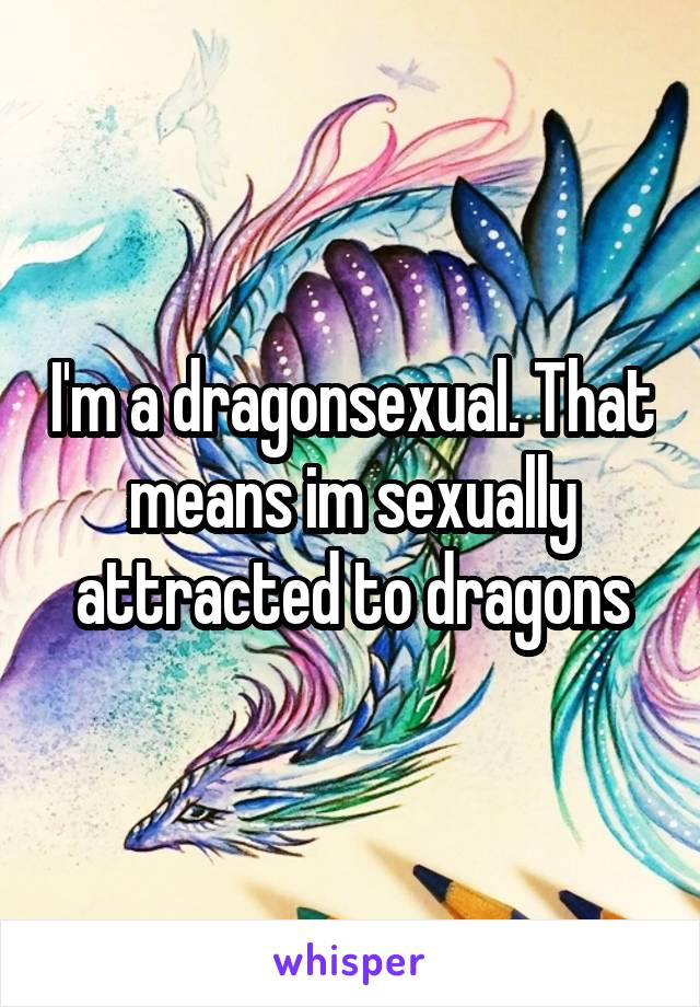I'm a dragonsexual. That means im sexually attracted to dragons