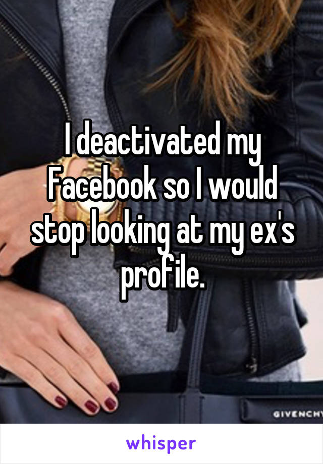 I deactivated my Facebook so I would stop looking at my ex's profile.
