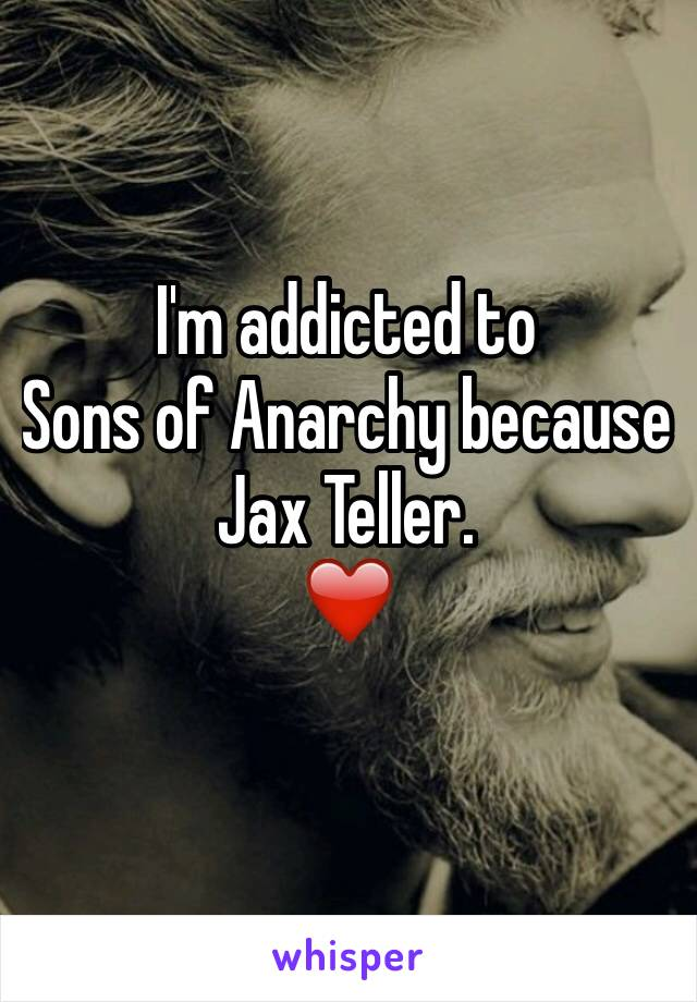 Im Addicted To Sons Of Anarchy Because Jax Teller