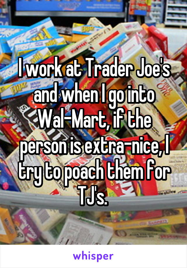 I work at Trader Joe's and when I go into Wal-Mart, if the person is extra-nice, I try to poach them for TJ's.