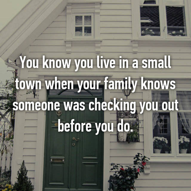 You know you live in a small town when your family knows someone was checking you out before you do.