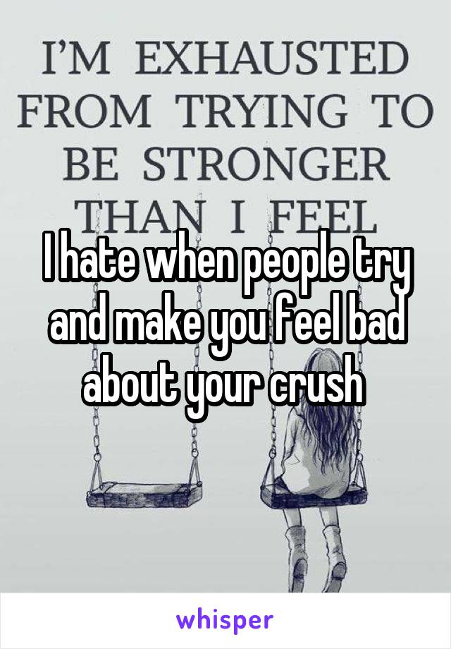 I hate when people try and make you feel bad about your crush